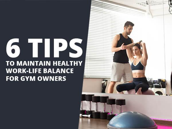 6 Tips to Maintain Healthy Work-Life Balance for Gym Owners